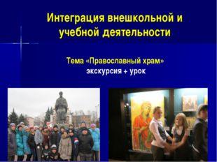 Интеграция внешкольной и учебной деятельности Тема «Православный храм» экскур