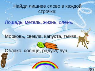 Найди лишнее слово в каждой строчке: Лошадь, метель, жизнь, олень. Морковь, с