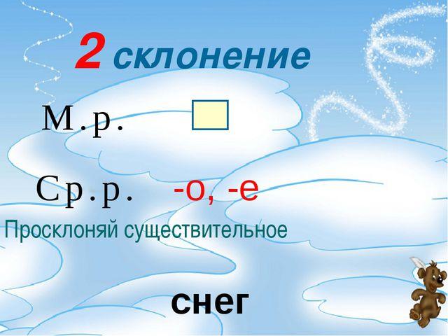 2 склонение М.р. Ср.р. -о, -е Просклоняй существительное снег