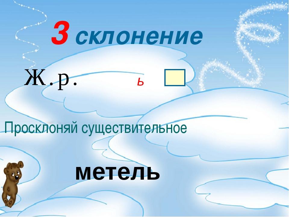 3 склонение Ж.р. ь Просклоняй существительное метель