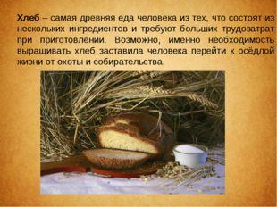 Хлеб– самая древняя еда человека из тех, что состоят из нескольких ингредиен