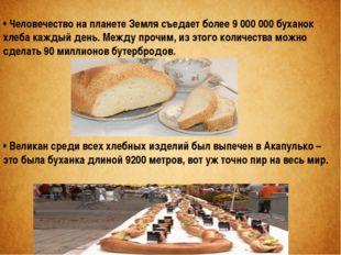 • Человечество на планете Земля съедает более 9 000 000 буханок хлеба каждый