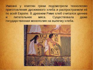 Именно у египтян греки подсмотрели технологию приготовления дрожжевого хлеба
