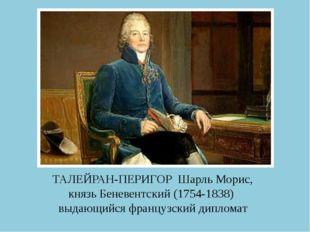 ТАЛЕЙРАН-ПЕРИГОР Шарль Морис, князь Беневентский (1754-1838) выдающийся франц