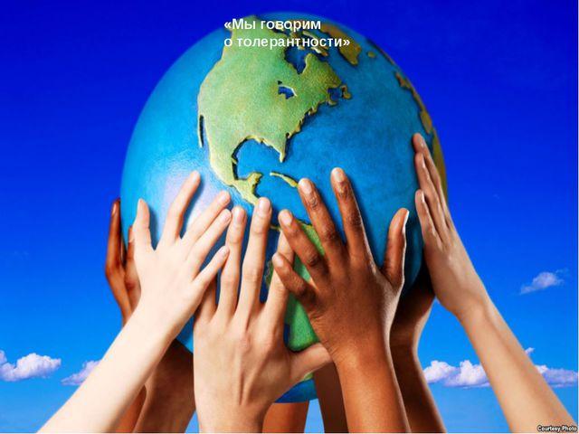 «Мы говорим о толерантности»