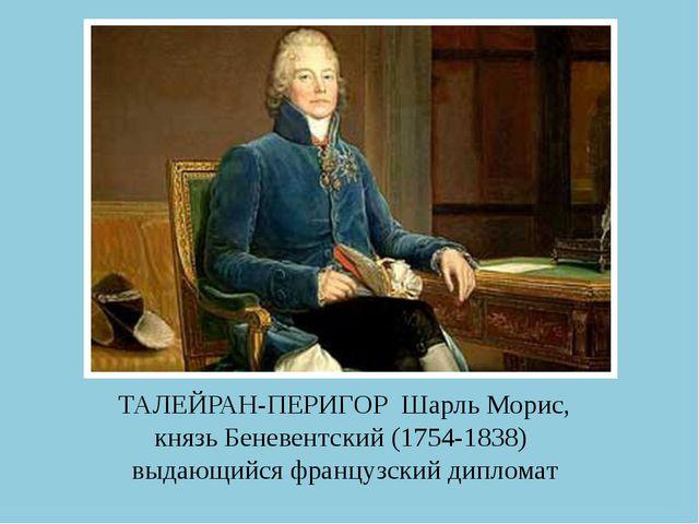 ТАЛЕЙРАН-ПЕРИГОР Шарль Морис, князь Беневентский (1754-1838) выдающийся франц...