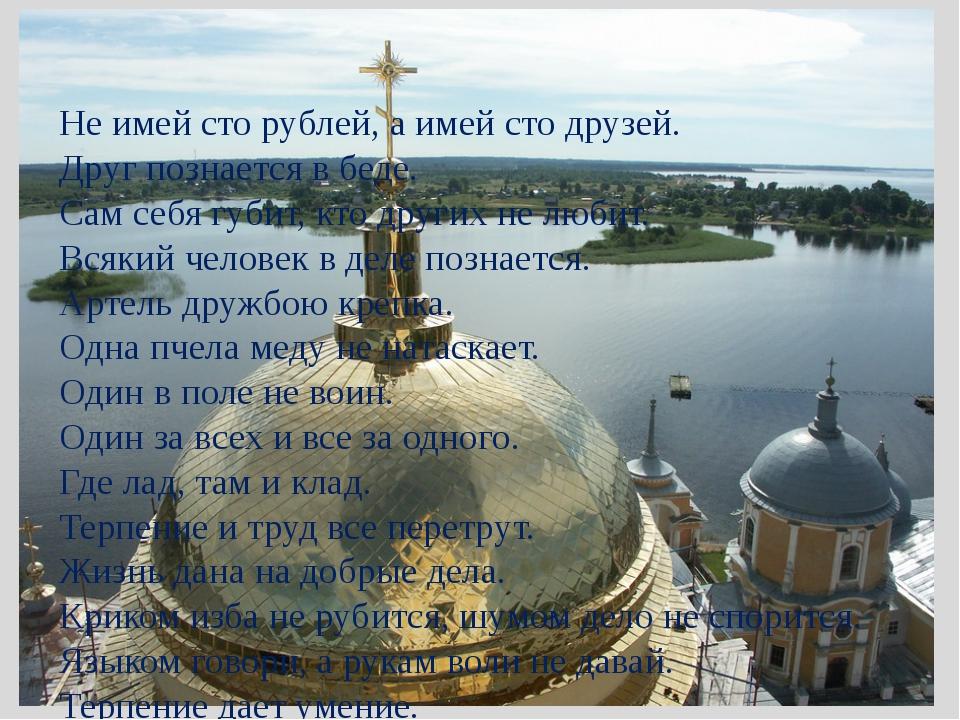 Не имей сто рублей, а имей сто друзей. Друг познается в беде. Сам себя губит,...
