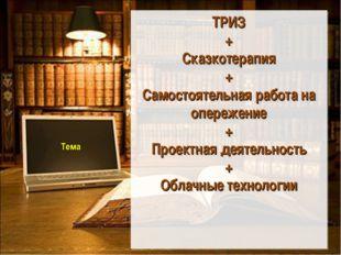 Тема ТРИЗ + Сказкотерапия + Самостоятельная работа на опережение + Проектная