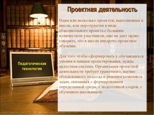 Педагогическая технология Проектная деятельность Один или несколько проектов