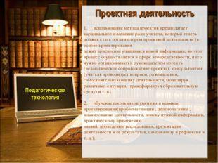 Педагогическая технология Проектная деятельность 1. использование метода про