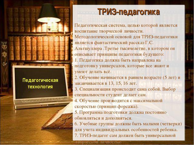 Педагогическая технология ТРИЗ-педагогика Педагогическая система, целью кото...