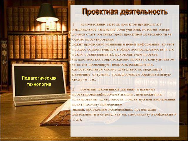 Педагогическая технология Проектная деятельность 1. использование метода про...
