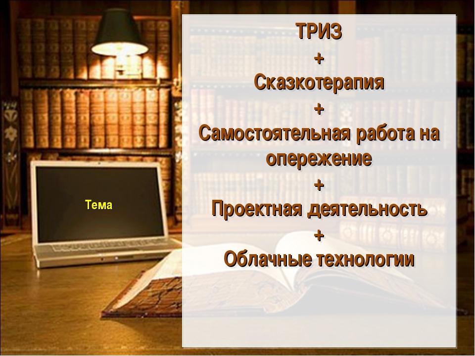 Тема ТРИЗ + Сказкотерапия + Самостоятельная работа на опережение + Проектная...