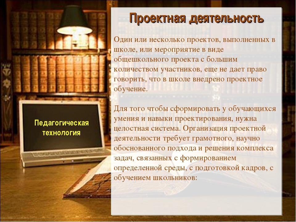 Педагогическая технология Проектная деятельность Один или несколько проектов...
