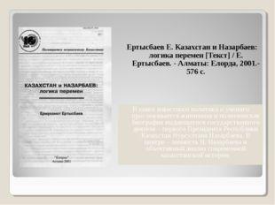 Ертысбаев Е. Казахстан и Назарбаев: логика перемен [Текст] / Е. Ертысбаев. -