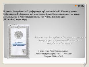 30 тамыз Республикалық референдум арқылы еліміздің Конституциясы қабылданды.