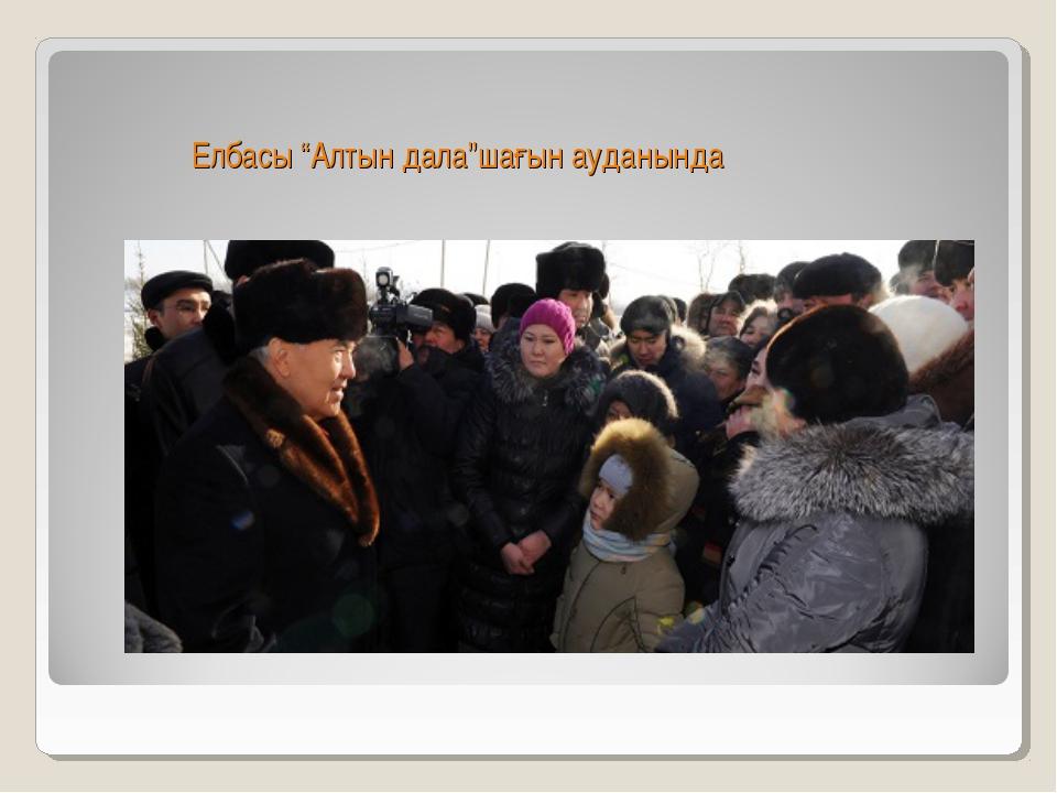 """Елбасы """"Алтын дала""""шағын ауданында"""