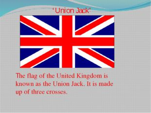 The flag of the United Kingdom is known as the Union Jack. It is made up of