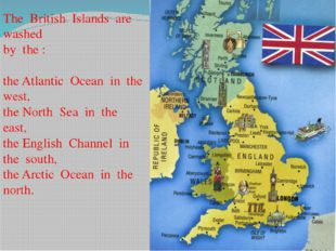 The British Islands are washed by the : the Atlantic Ocean in the west, the N