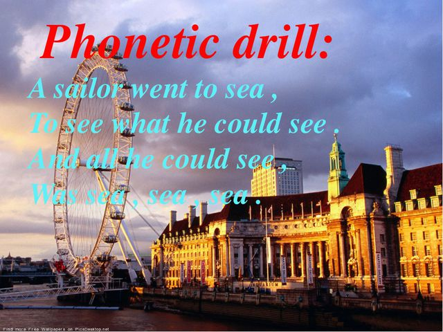 Phonetic drill: A sailor went to sea , To see what he could see . And all he...