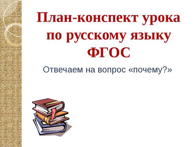 План-конспект урока по русскому языку ФГОС Отвечаем на вопрос «почему?»