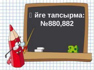 Үйге тапсырма: №880,882