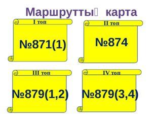 Маршруттық карта І топ ІІ топ ІІІ топ ІV топ №871(1) №874 №879(1,2) №879(3,4)