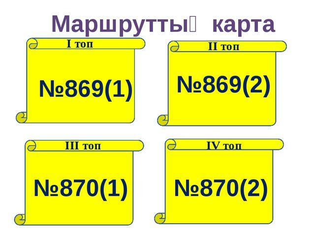 Маршруттық карта І топ ІІ топ ІІІ топ ІV топ №869(1) №869(2) №870(1) №870(2)