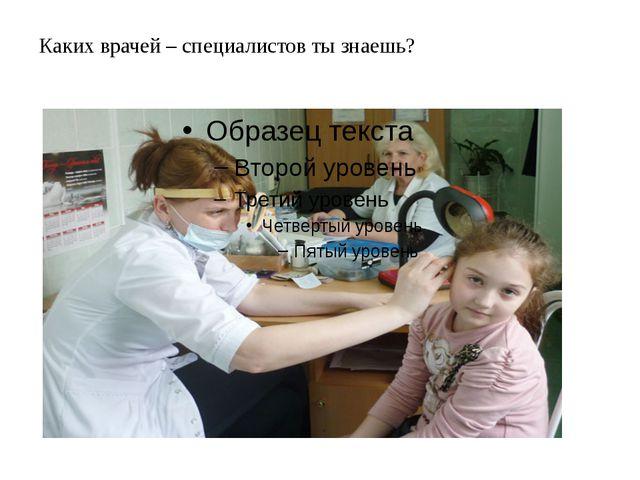 Каких врачей – специалистов ты знаешь?