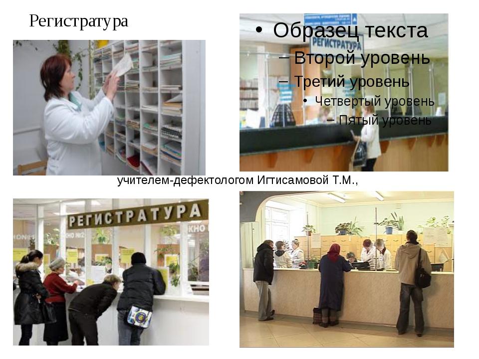 Регистратура учителем-дефектологом Игтисамовой Т.М.,