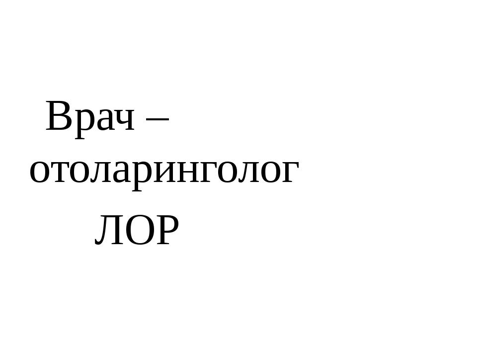 Врач – отоларинголог ЛОР