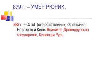 879 г. – УМЕР РЮРИК. 882 г. – ОЛЕГ (его родственник) объединил Новгород и Кие
