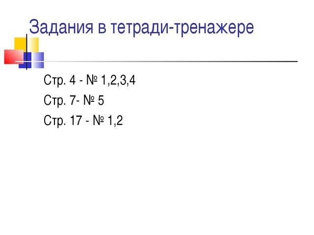 Задания в тетради-тренажере Стр. 4 - № 1,2,3,4 Стр. 7- № 5 Стр. 17 - № 1,2