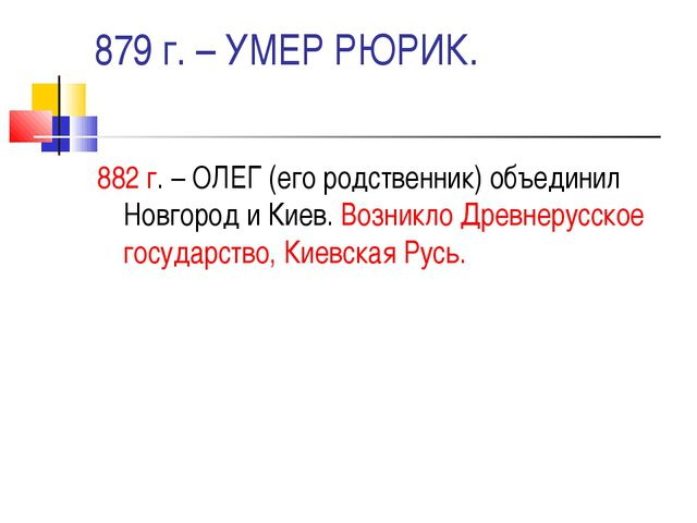 879 г. – УМЕР РЮРИК. 882 г. – ОЛЕГ (его родственник) объединил Новгород и Кие...