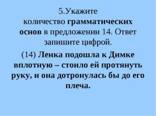 5.Укажите количествограмматических основв предложении 14. Ответ запишите ци