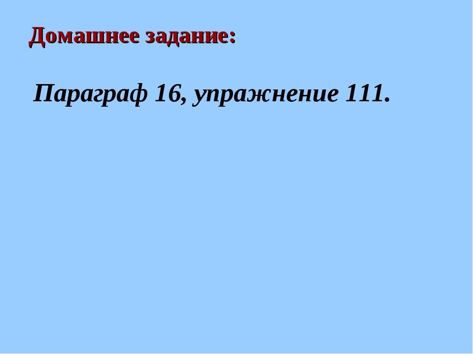 Домашнее задание: Параграф 16, упражнение 111.