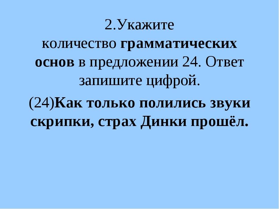 2.Укажите количествограмматических основв предложении 24. Ответ запишите ци...
