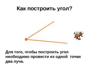 Как построить угол? Для того, чтобы построить угол необходимо провести из одн