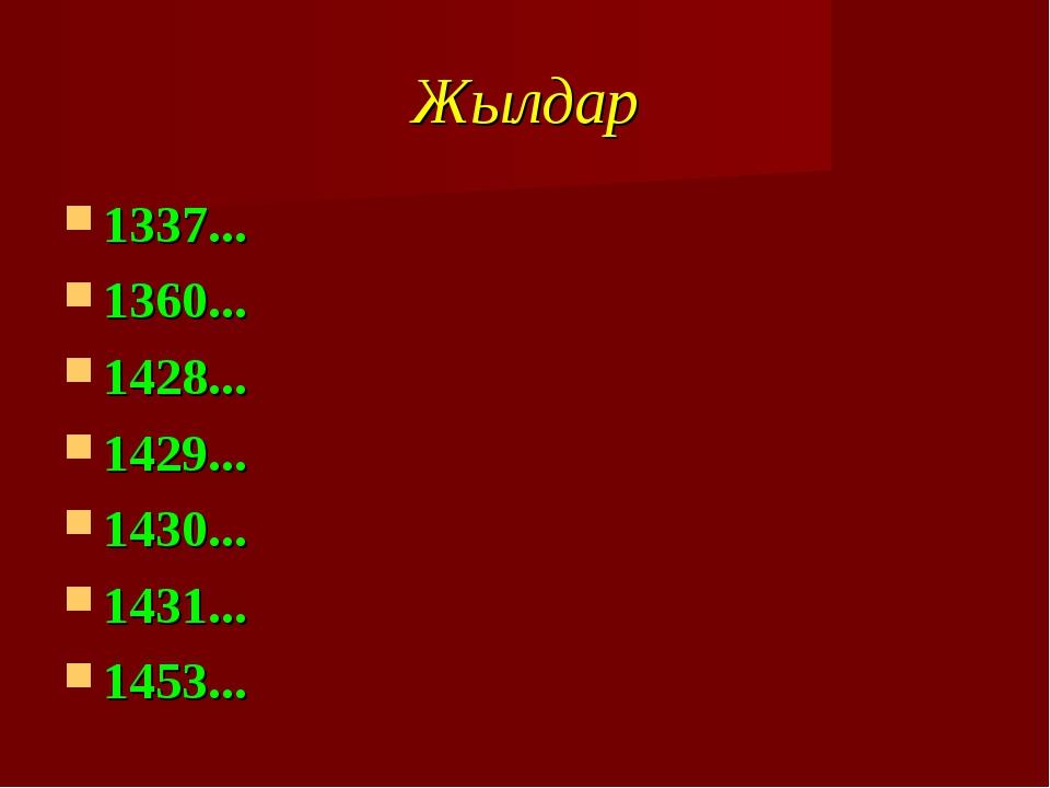 Жылдар 1337... 1360... 1428... 1429... 1430... 1431... 1453...