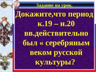 Задание на урок. Докажите,что период к.19 – н.20 вв.действительно был « сереб