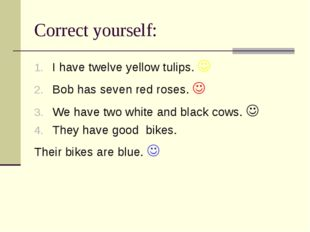 Correct yourself: I have twelve yellow tulips.  Bob has seven red roses.  W