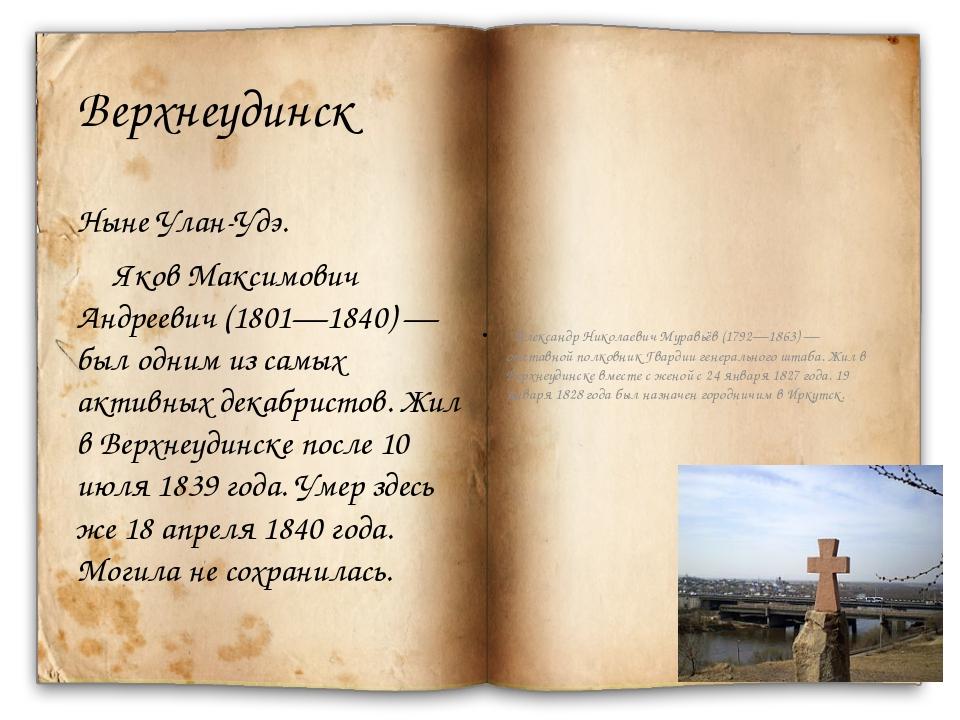 Верхнеудинск Ныне Улан-Удэ. Яков Максимович Андреевич (1801—1840)— был одним...