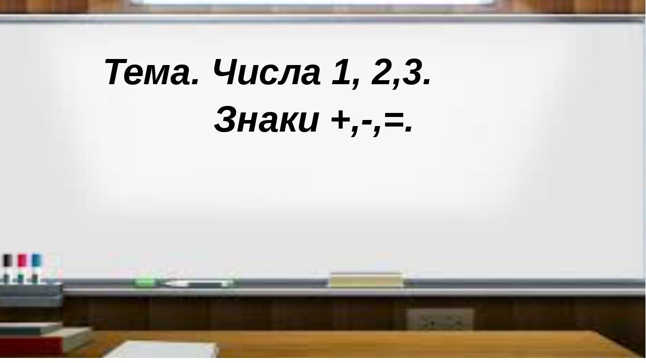 Тема. Числа 1, 2,3. Знаки +,-,=.