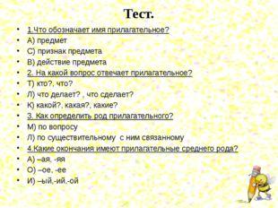 Тест. 1.Что обозначает имя прилагательное? А) предмет С) признак предмета В)