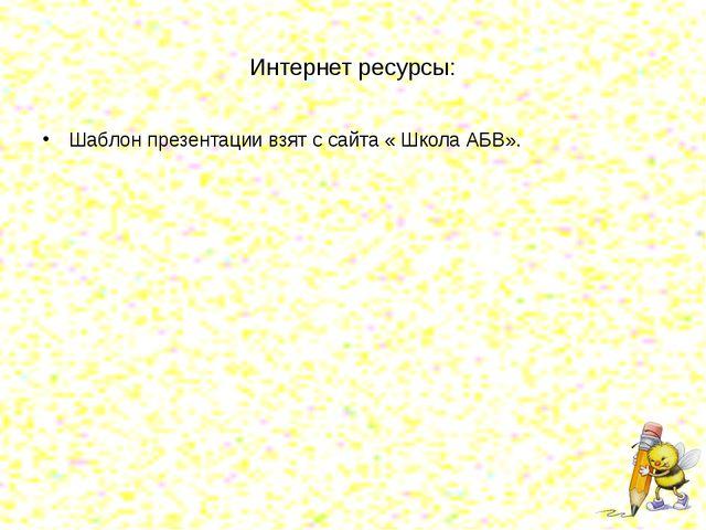 Интернет ресурсы: Шаблон презентации взят с сайта « Школа АБВ».