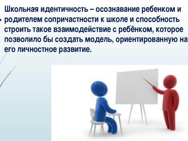 Школьная идентичность – осознавание ребенком и родителем сопричастности к шко...