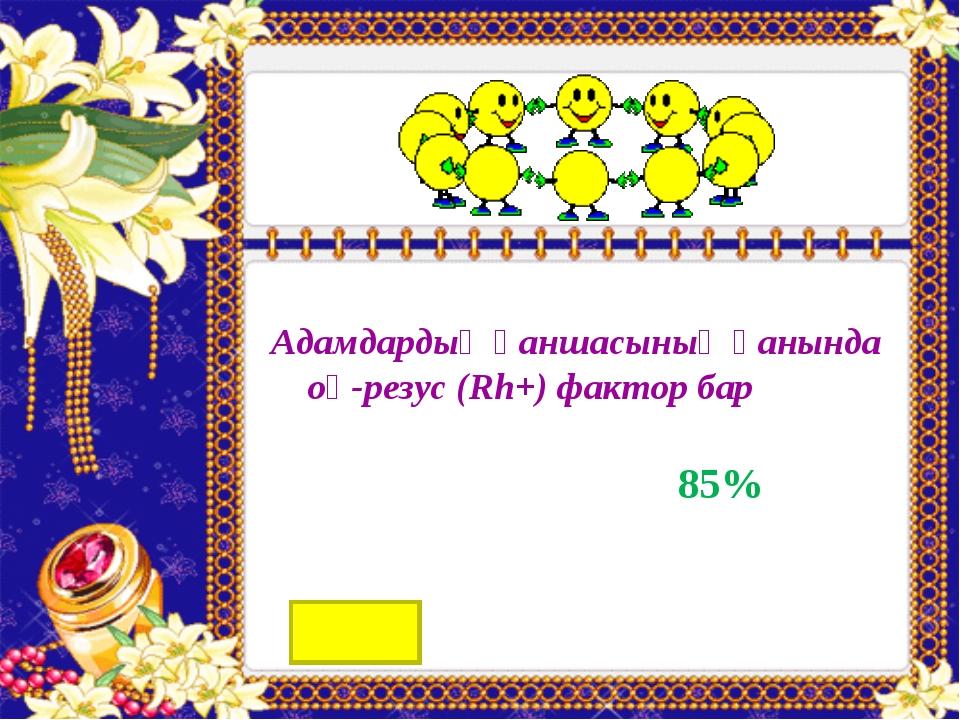 Адамдардың қаншасының қанында оң-резус (Rh+) фактор бар 85%