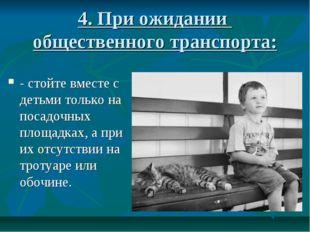 4. При ожидании общественного транспорта: - стойте вместе с детьми только на