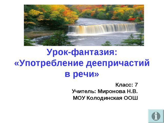 Урок-фантазия: «Употребление деепричастий в речи» Класс: 7 Учитель: Миронова...