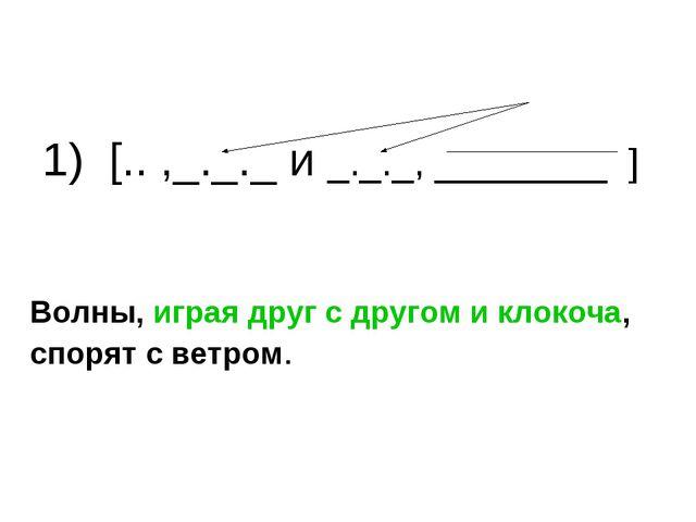 1) [.. ,_._._ и _._._, ________ ] Волны, играя друг с другом и клокоча, спор...